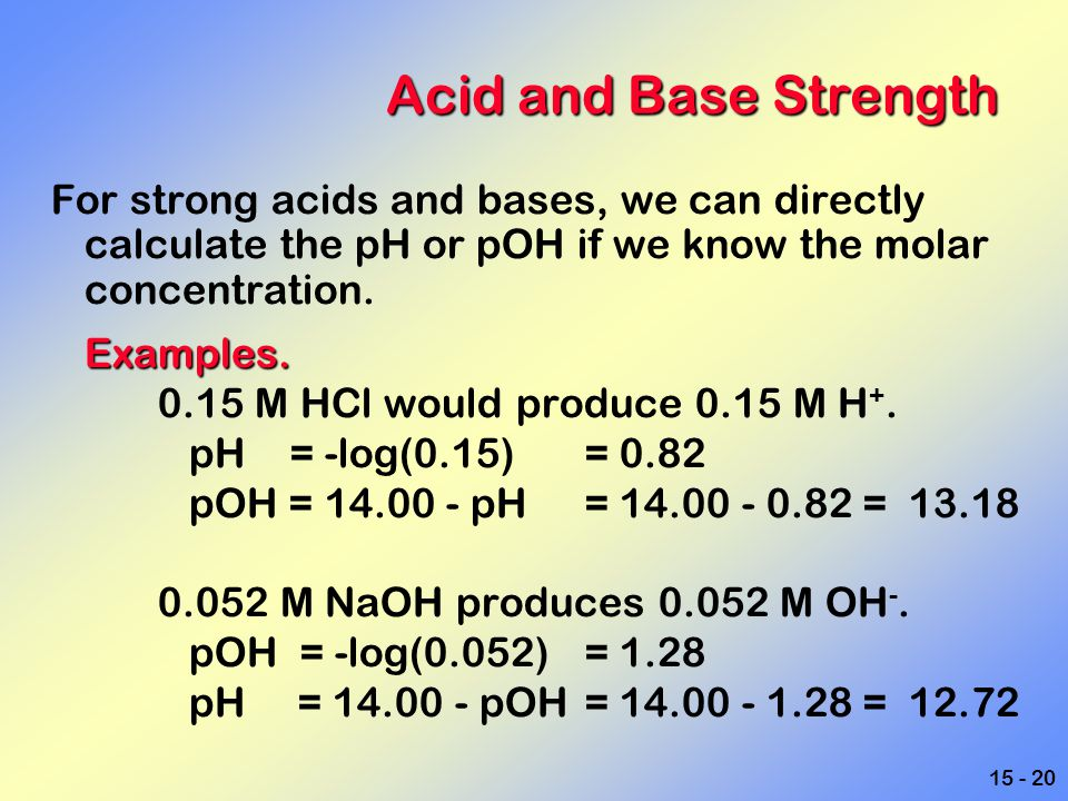 Acid and Base Strength For strong acids and bases, we can directly calculate the pH or pOH if we know the molar concentration.