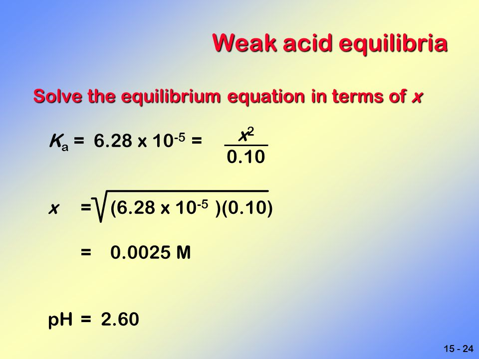 Weak acid equilibria Solve the equilibrium equation in terms of x