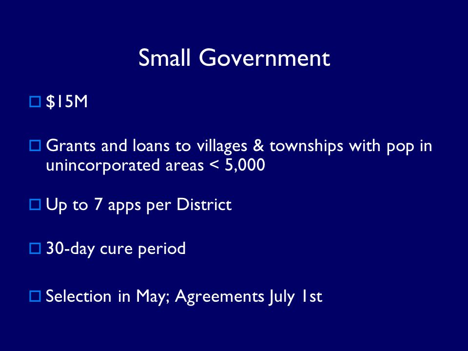 Small Government $15M. Grants and loans to villages & townships with pop in unincorporated areas < 5,000.