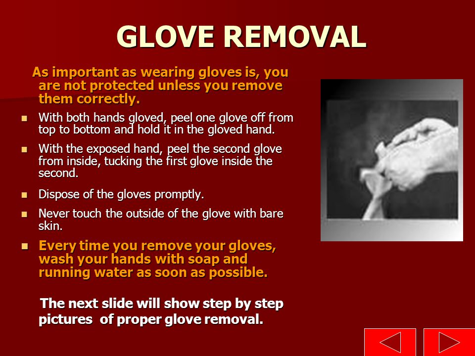 GLOVE REMOVAL As important as wearing gloves is, you are not protected unless you remove them correctly.