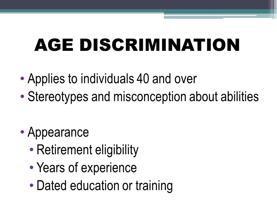 AGE DISCRIMINATION Applies to individuals 40 and over