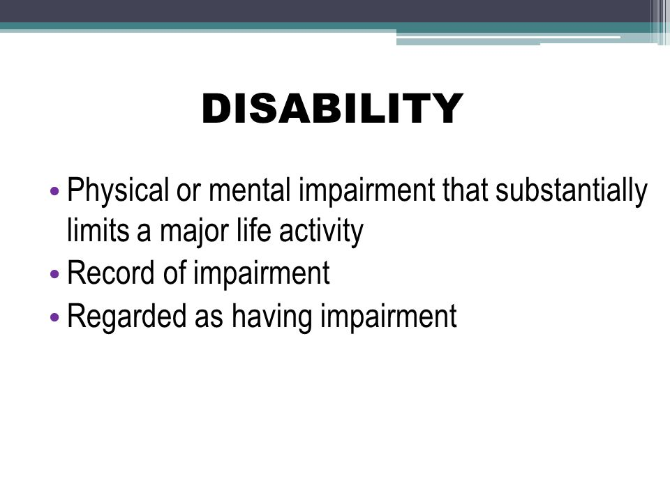 DISABILITY Physical or mental impairment that substantially limits a major life activity. Record of impairment.