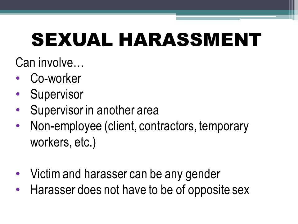 SEXUAL HARASSMENT Can involve… Co-worker Supervisor
