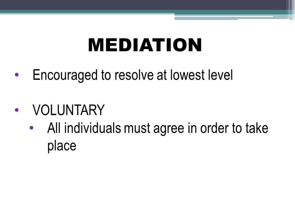 MEDIATION Encouraged to resolve at lowest level VOLUNTARY