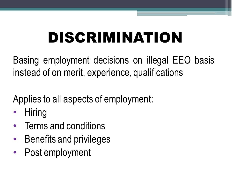 DISCRIMINATION Basing employment decisions on illegal EEO basis instead of on merit, experience, qualifications.