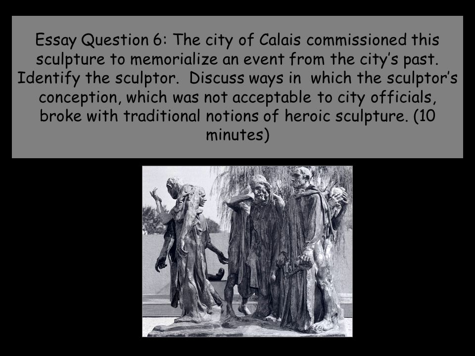 Essay Question 6: The city of Calais commissioned this sculpture to memorialize an event from the city's past.