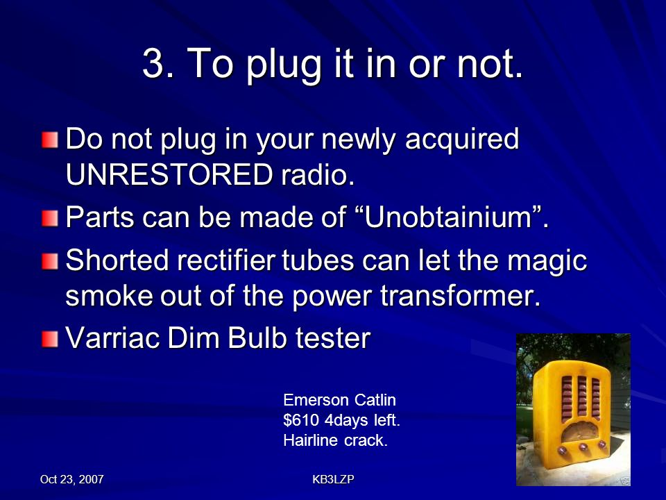 3. To plug it in or not. Do not plug in your newly acquired UNRESTORED radio. Parts can be made of Unobtainium .