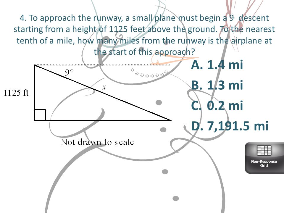 4. To approach the runway, a small plane must begin a 9 descent starting from a height of 1125 feet above the ground. To the nearest tenth of a mile, how many miles from the runway is the airplane at the start of this approach