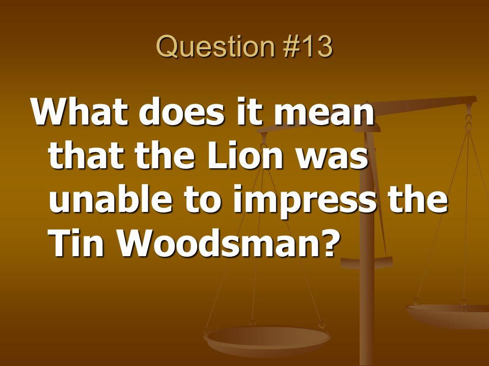 Question #13 What does it mean that the Lion was unable to impress the Tin Woodsman