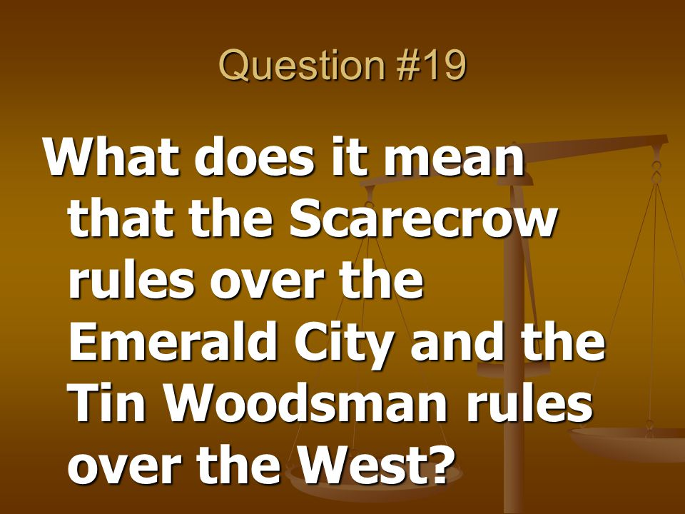 Question #19 What does it mean that the Scarecrow rules over the Emerald City and the Tin Woodsman rules over the West