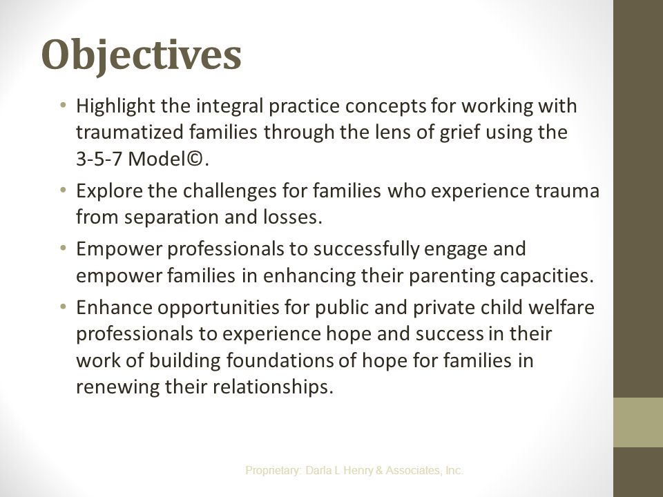 Objectives Highlight the integral practice concepts for working with traumatized families through the lens of grief using the 3-5-7 Model©.
