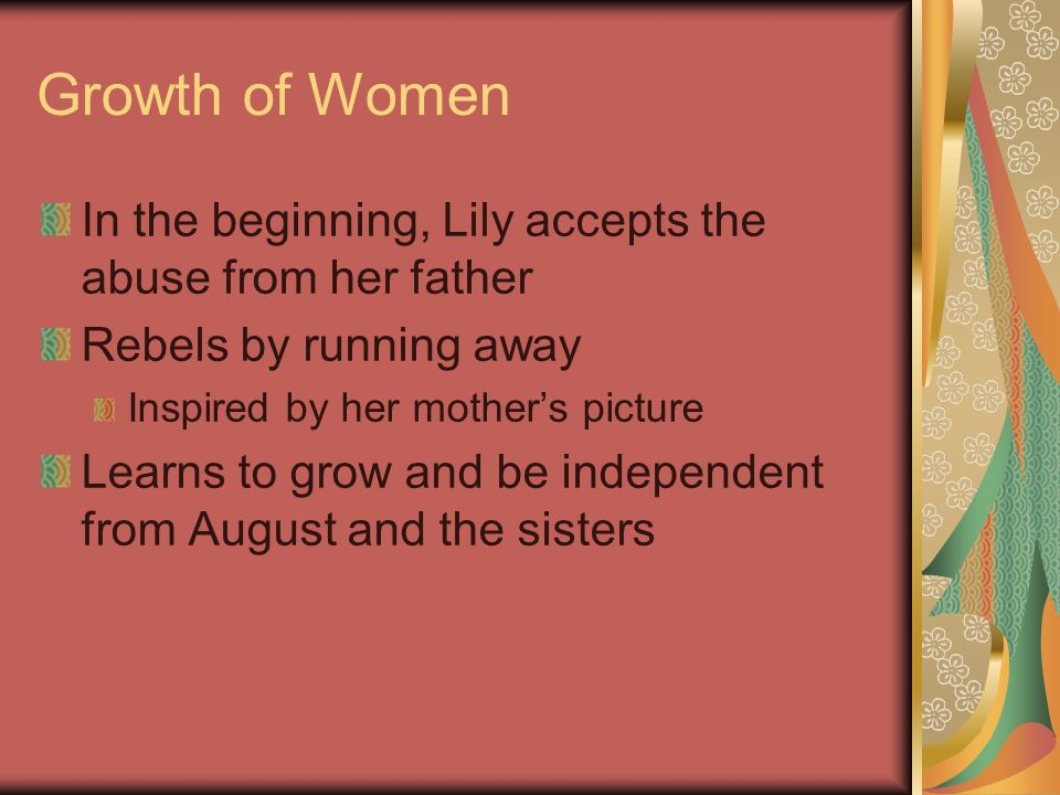 Growth of Women In the beginning, Lily accepts the abuse from her father. Rebels by running away. Inspired by her mother's picture.