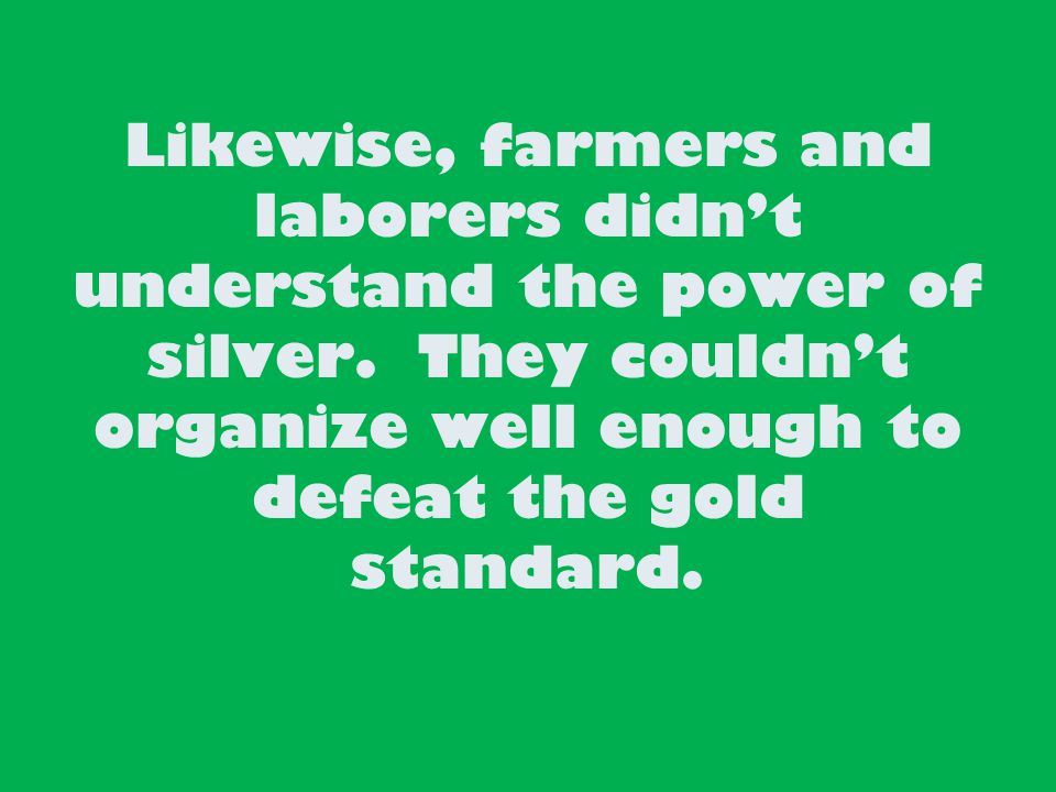 Likewise, farmers and laborers didn't understand the power of silver