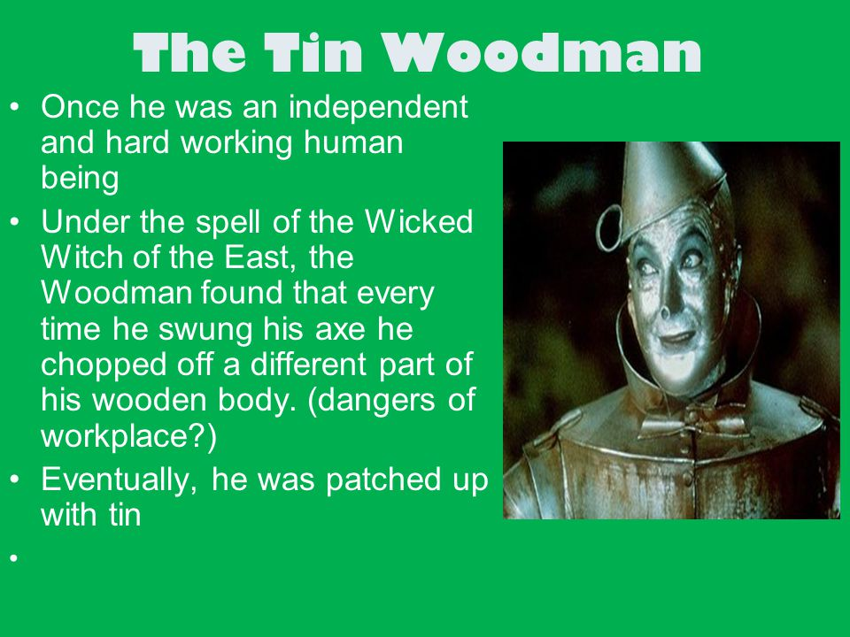 The Tin Woodman Once he was an independent and hard working human being.