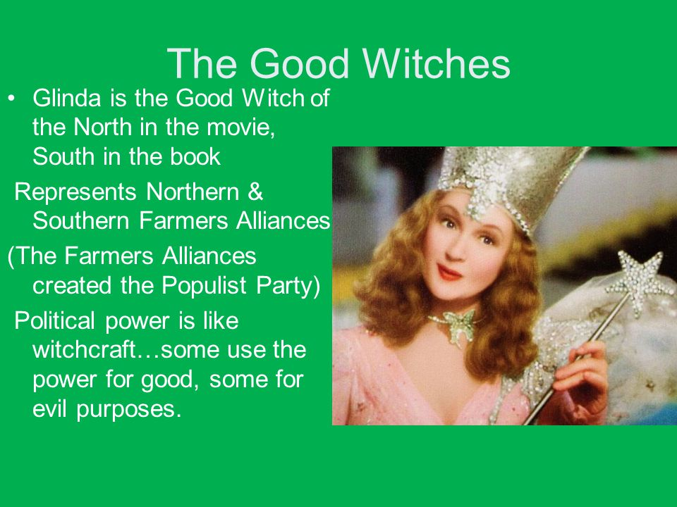 The Good Witches Glinda is the Good Witch of the North in the movie, South in the book. Represents Northern & Southern Farmers Alliances: