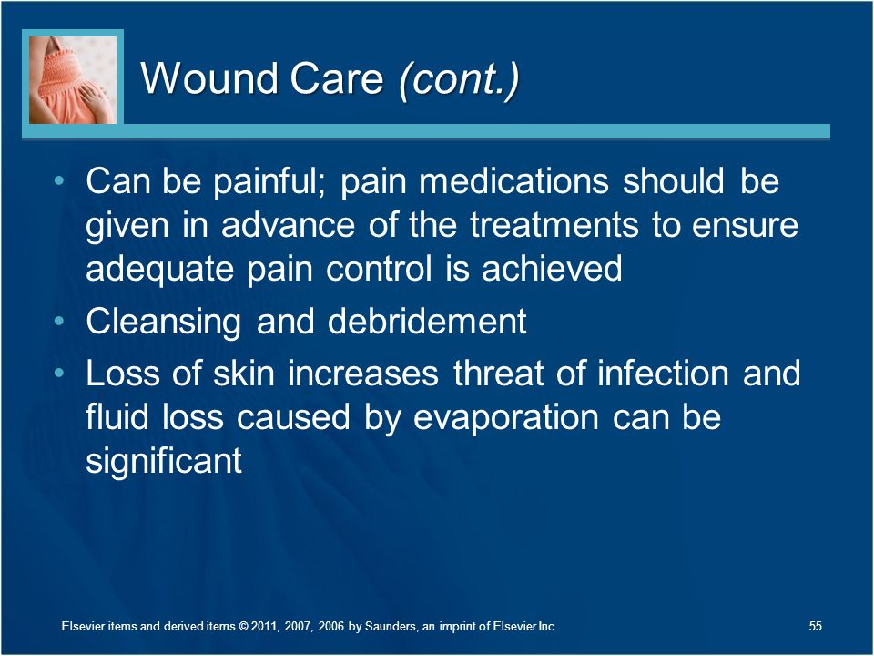 Wound Care (cont.) Can be painful; pain medications should be given in advance of the treatments to ensure adequate pain control is achieved.