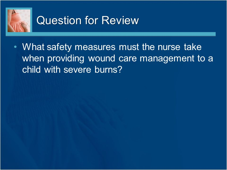 Question for Review What safety measures must the nurse take when providing wound care management to a child with severe burns