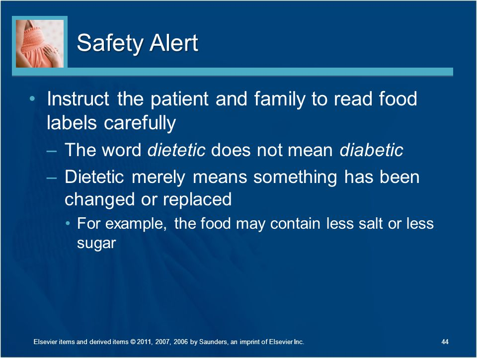 Safety Alert Instruct the patient and family to read food labels carefully. The word dietetic does not mean diabetic.
