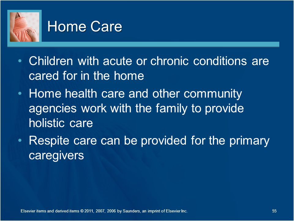 Home Care Children with acute or chronic conditions are cared for in the home.