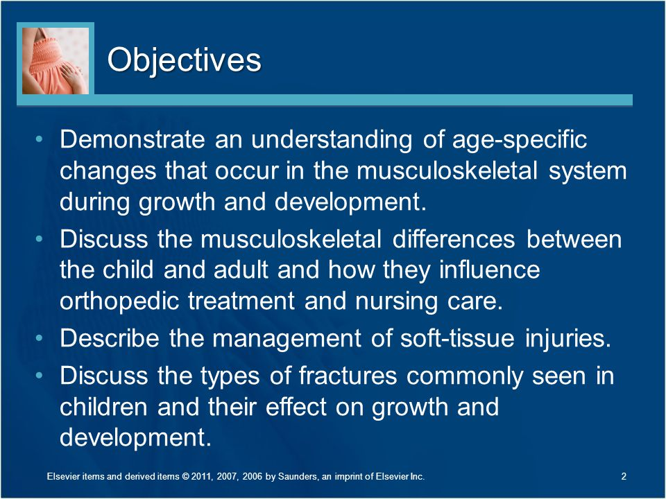 Objectives Demonstrate an understanding of age-specific changes that occur in the musculoskeletal system during growth and development.