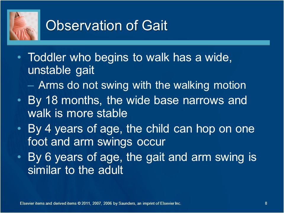 Observation of Gait Toddler who begins to walk has a wide, unstable gait. Arms do not swing with the walking motion.