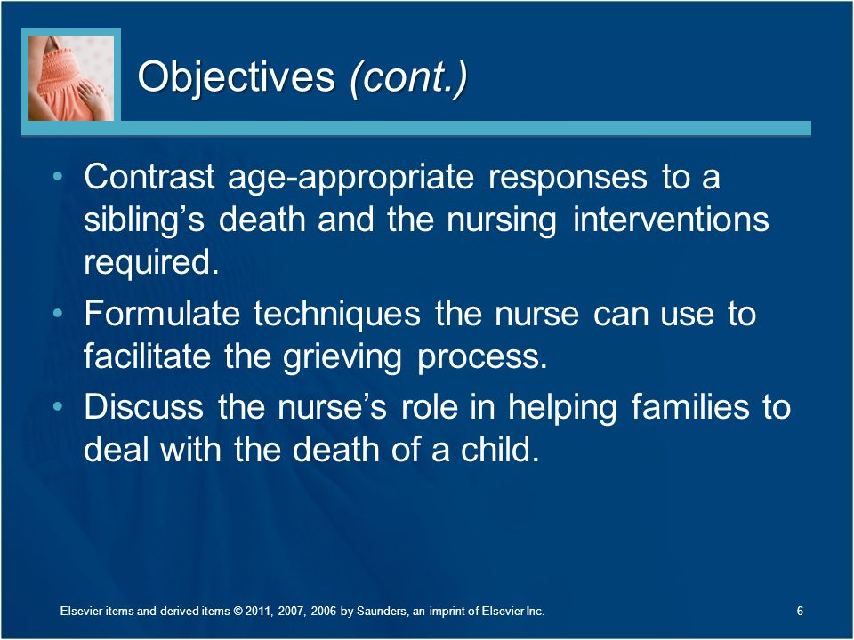 Objectives (cont.) Contrast age-appropriate responses to a sibling's death and the nursing interventions required.