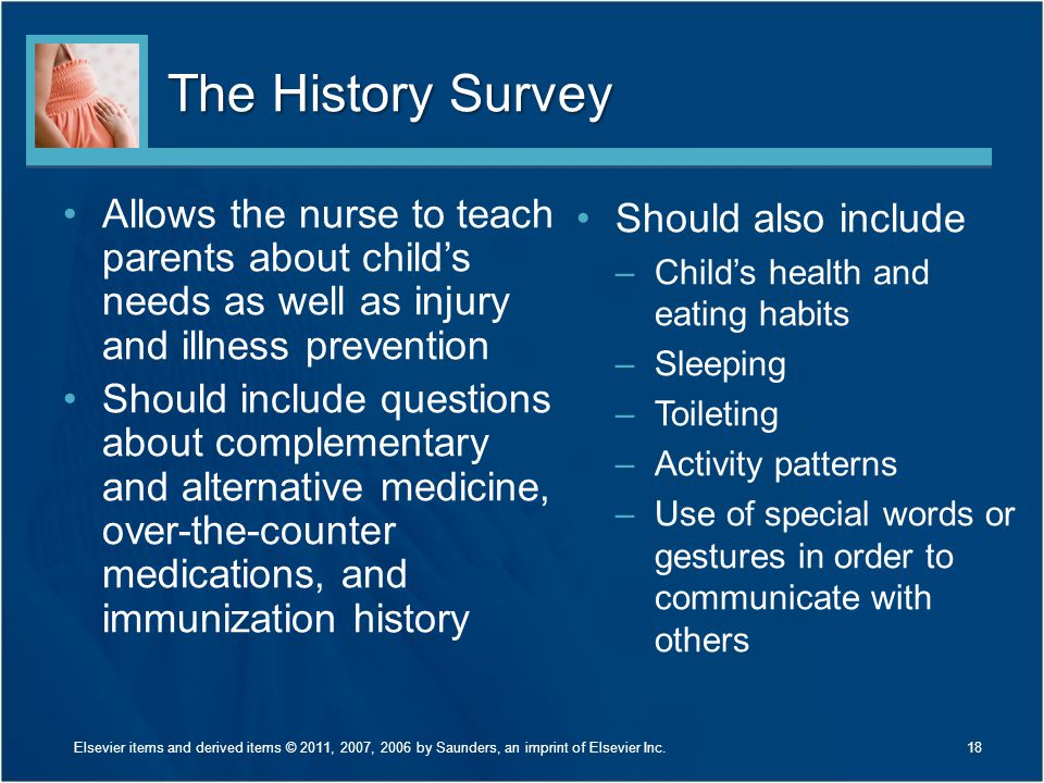The History Survey Allows the nurse to teach parents about child's needs as well as injury and illness prevention.
