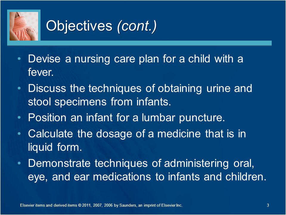 Objectives (cont.) Devise a nursing care plan for a child with a fever. Discuss the techniques of obtaining urine and stool specimens from infants.