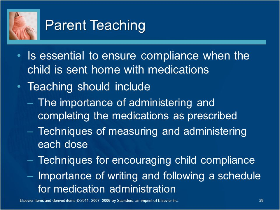 Parent Teaching Is essential to ensure compliance when the child is sent home with medications. Teaching should include.