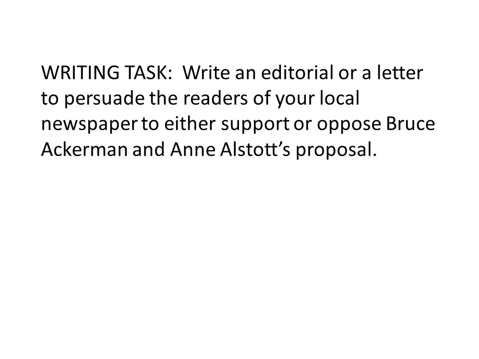 WRITING TASK: Write an editorial or a letter to persuade the readers of your local newspaper to either support or oppose Bruce Ackerman and Anne Alstott's proposal.