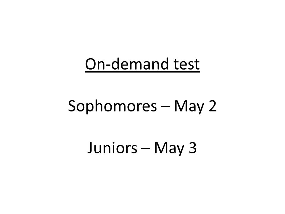 On-demand test Sophomores – May 2 Juniors – May 3