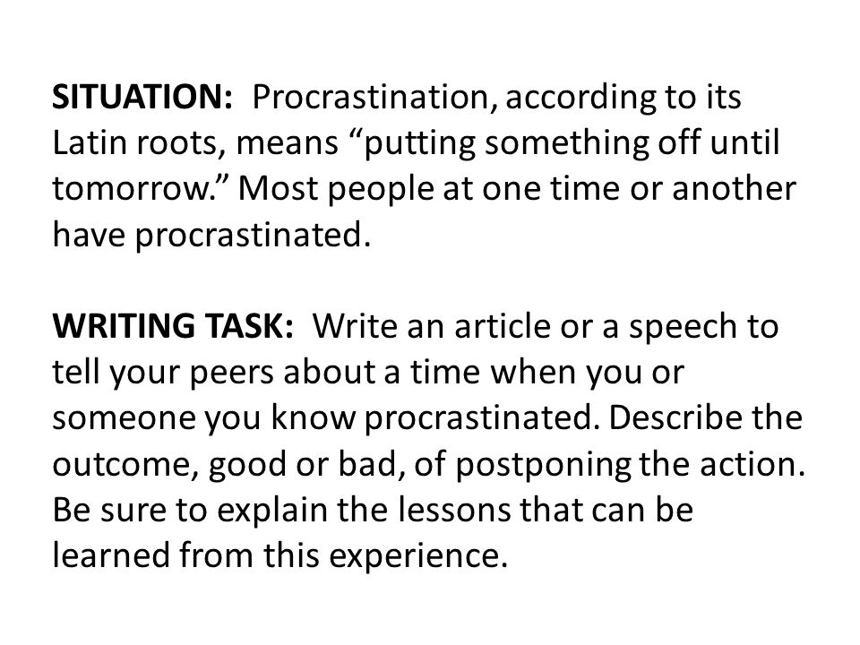 SITUATION: Procrastination, according to its Latin roots, means putting something off until tomorrow. Most people at one time or another have procrastinated.