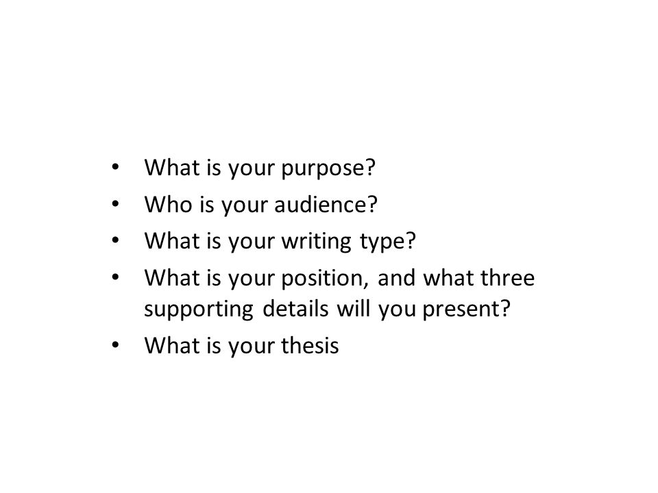 What is your purpose Who is your audience What is your writing type What is your position, and what three supporting details will you present