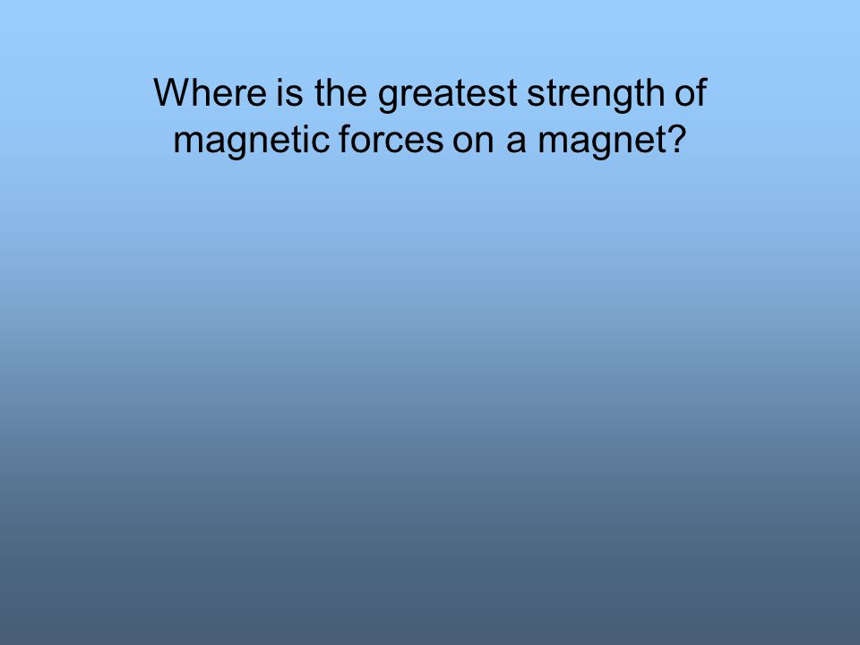 Where is the greatest strength of magnetic forces on a magnet
