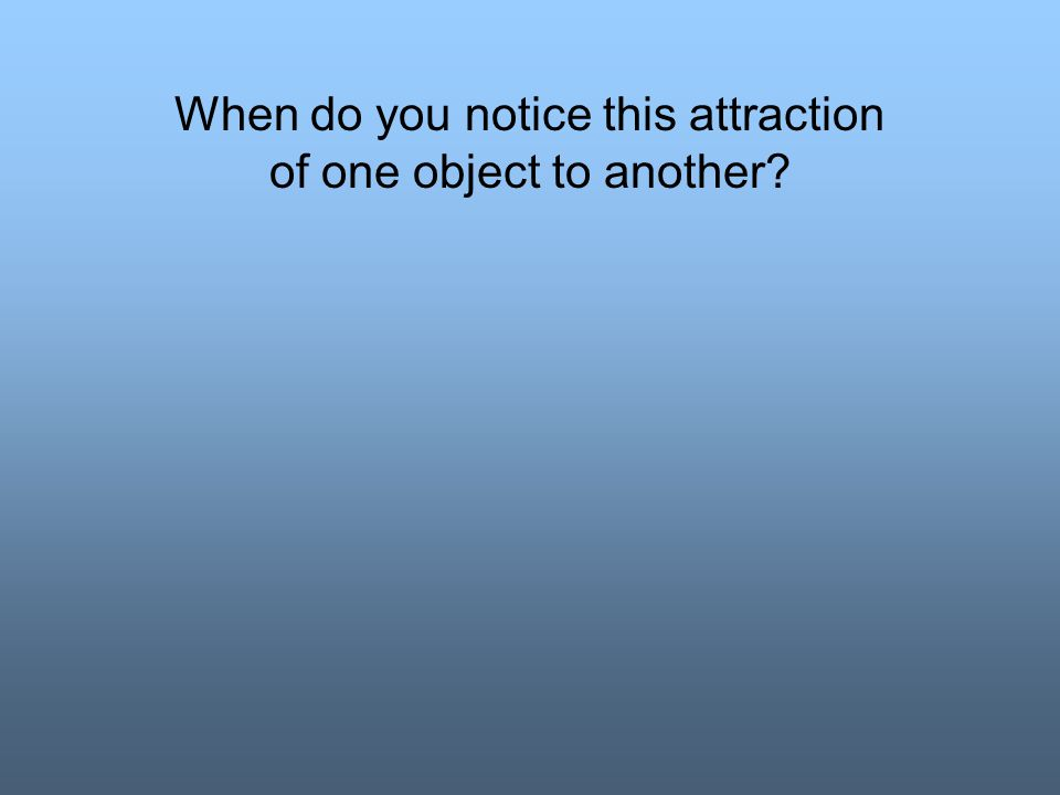 When do you notice this attraction of one object to another