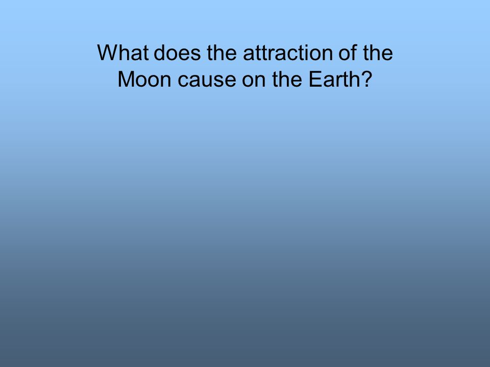 What does the attraction of the Moon cause on the Earth