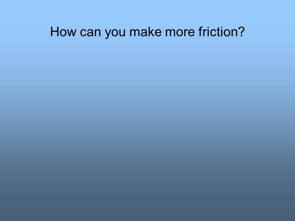 How can you make more friction