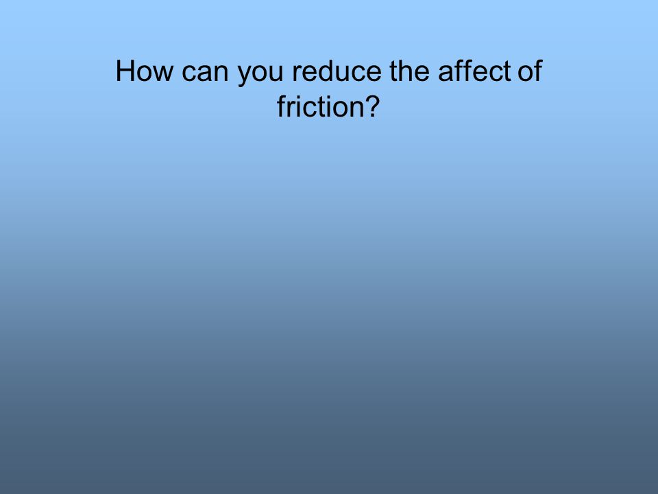 How can you reduce the affect of friction
