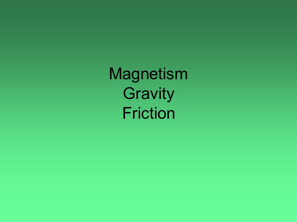 Magnetism Gravity Friction