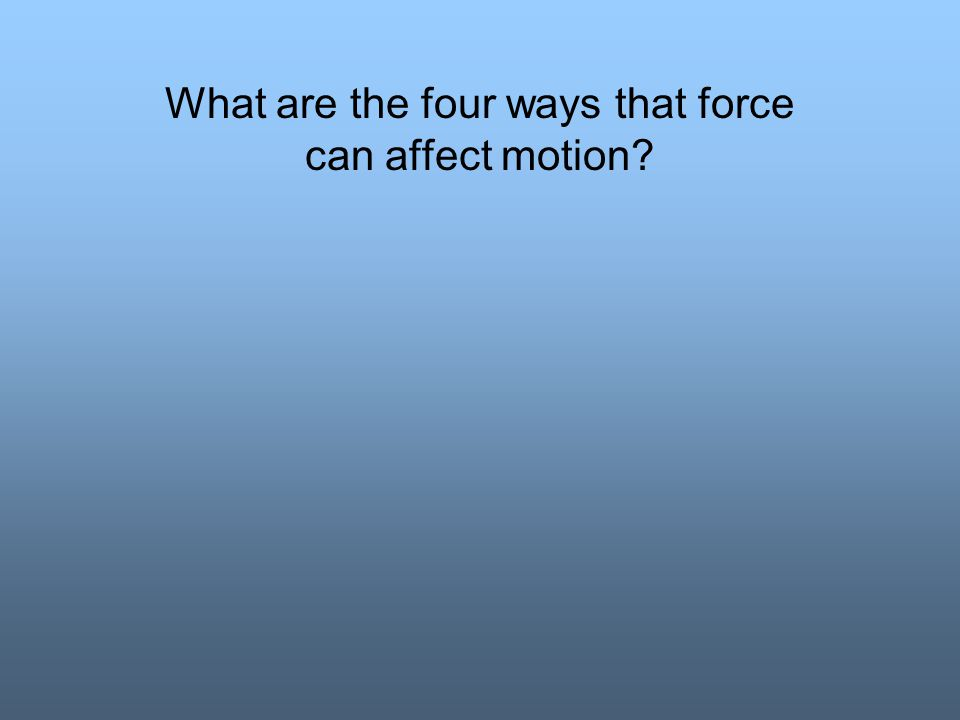 What are the four ways that force can affect motion