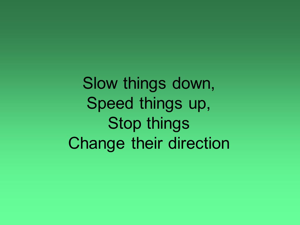Slow things down, Speed things up, Stop things Change their direction