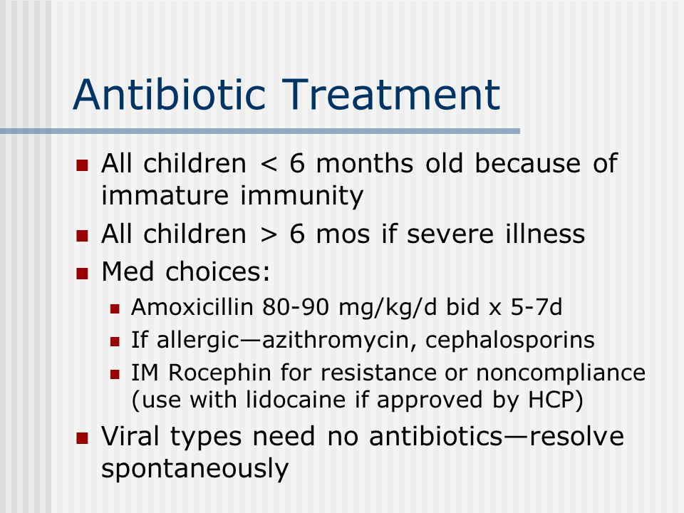 Antibiotic Treatment All children < 6 months old because of immature immunity. All children > 6 mos if severe illness.