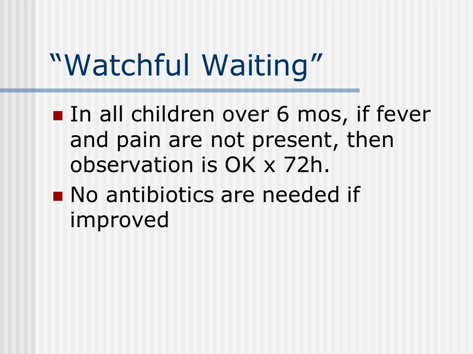 Watchful Waiting In all children over 6 mos, if fever and pain are not present, then observation is OK x 72h.