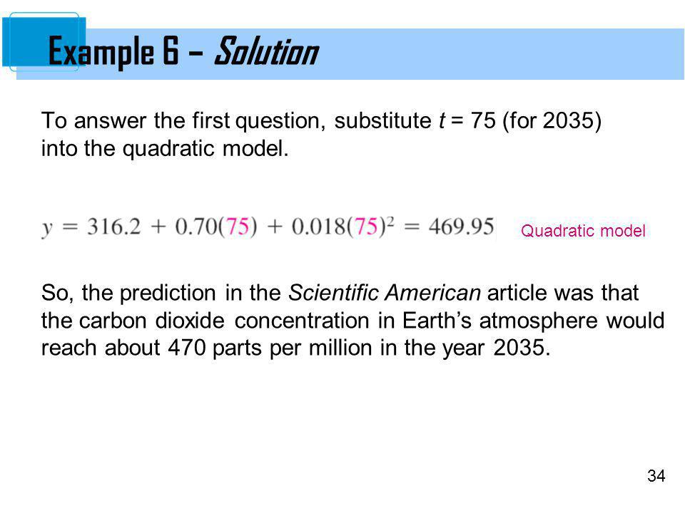 Example 6 – Solution To answer the first question, substitute t = 75 (for 2035) into the quadratic model.
