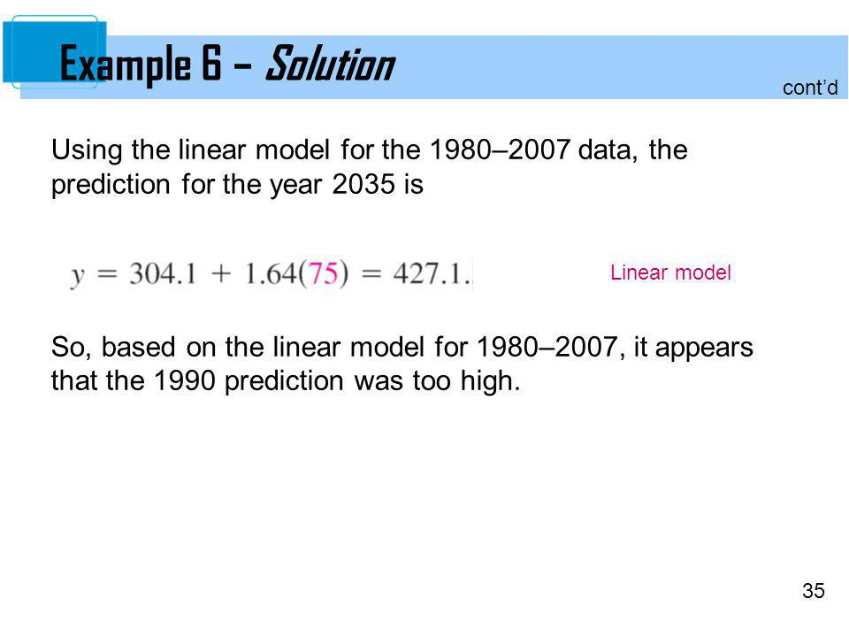 Example 6 – Solution cont'd. Using the linear model for the 1980–2007 data, the prediction for the year 2035 is.