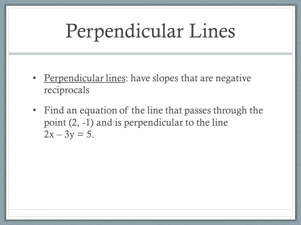 Perpendicular Lines Perpendicular lines: have slopes that are negative reciprocals.
