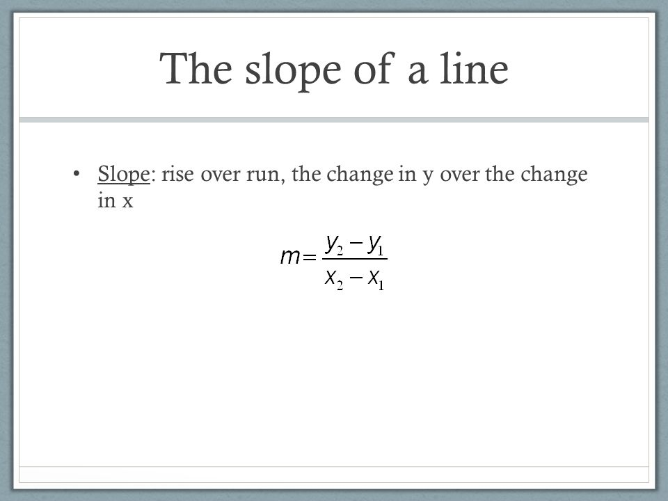 The slope of a line Slope: rise over run, the change in y over the change in x