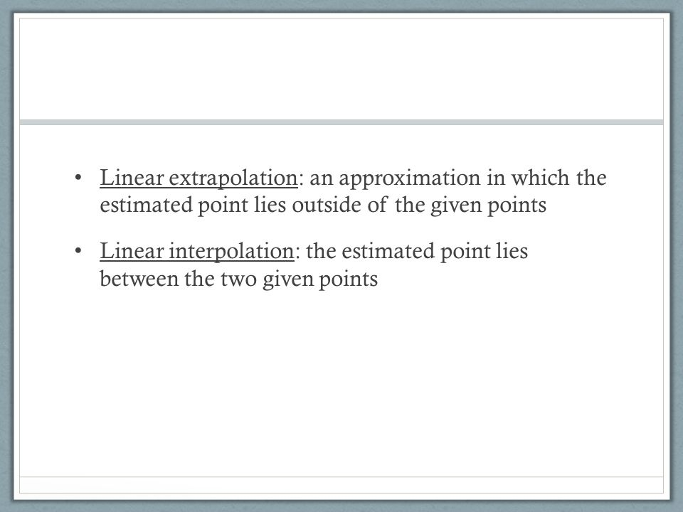 Linear extrapolation: an approximation in which the estimated point lies outside of the given points
