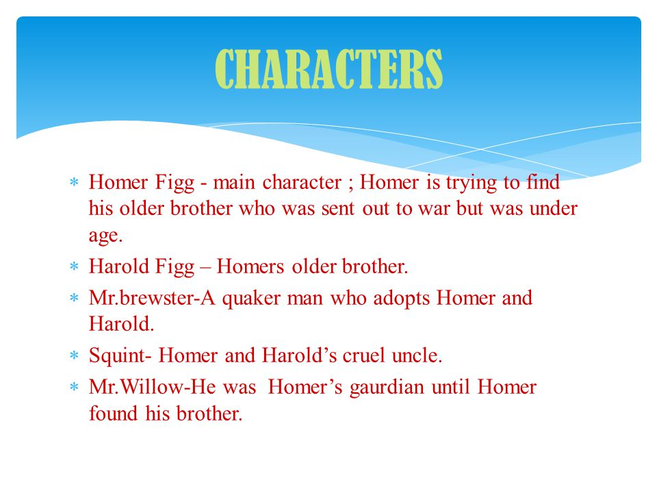 CHARACTERS Homer Figg - main character ; Homer is trying to find his older brother who was sent out to war but was under age.