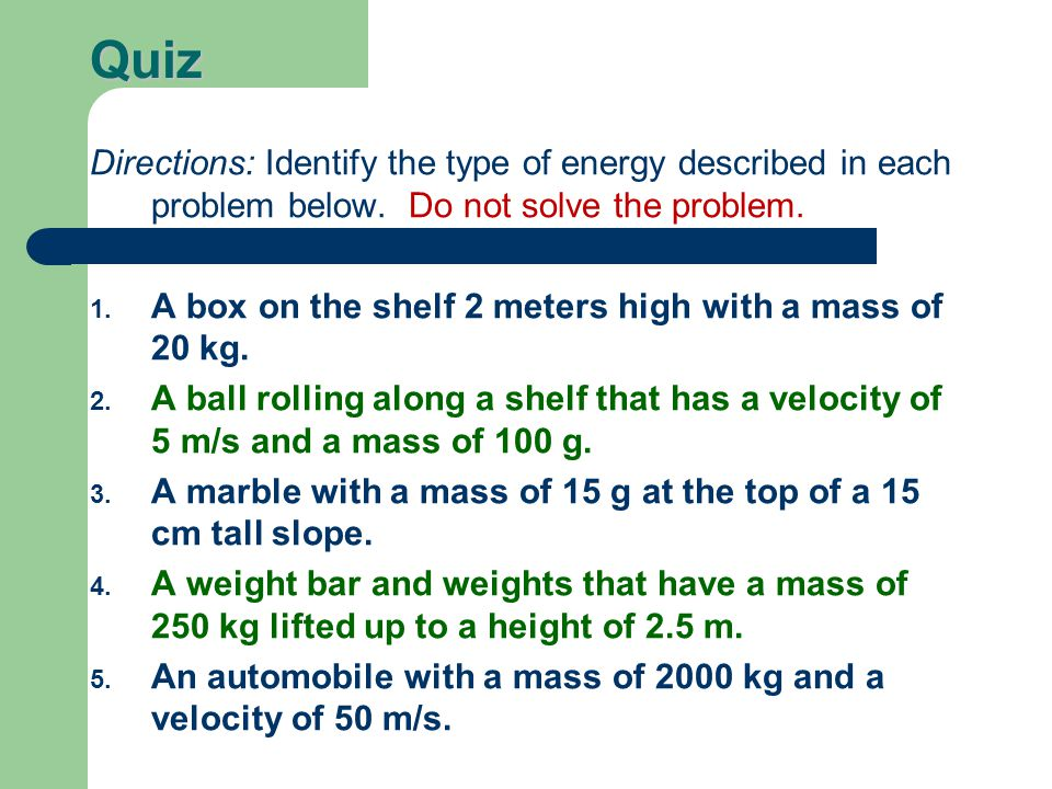 Quiz Directions: Identify the type of energy described in each problem below. Do not solve the problem.